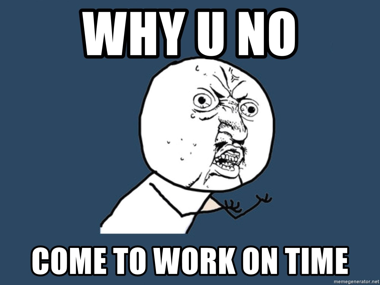 Y U No - why u no come to work on time