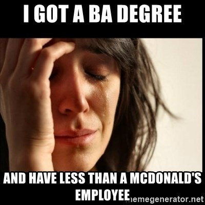 First World Problems - I got a BA degree and have less than a mcdonald's employee