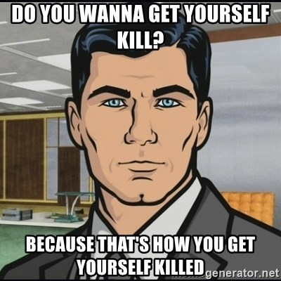Archer - do you wanna get yourself kill?  because that's how you get yourself killed