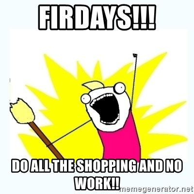 All the things - Firdays!!! Do all the shopping and no work!!