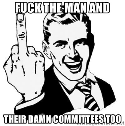 Lol Fuck You - fuck the man and their damn committees too