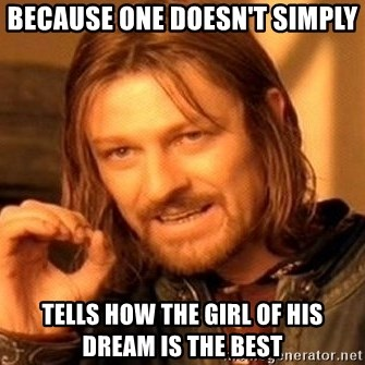 One Does Not Simply - Because one doesn't simply tells how the girl of his dream is the best