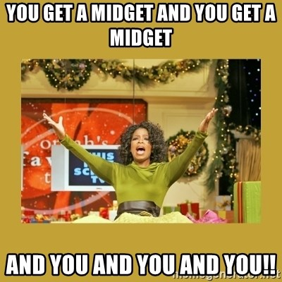 Oprah You get a - YOU GET A MIDGET AND YOU GET A MIDGET AND YOU AND YOU AND YOU!!