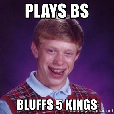 Bad Luck Brian - Plays BS Bluffs 5 Kings