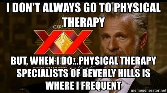 Dos Equis Man - I Don't Always Go To Physical Therapy But, When I Do...Physical Therapy Specialists of Beverly Hills Is Where I Frequent