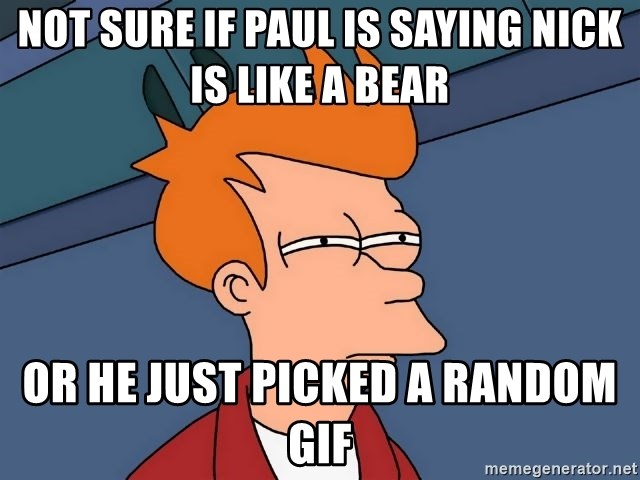 Futurama Fry - Not sure if Paul is saying Nick is like a bear or he just picked a random gif