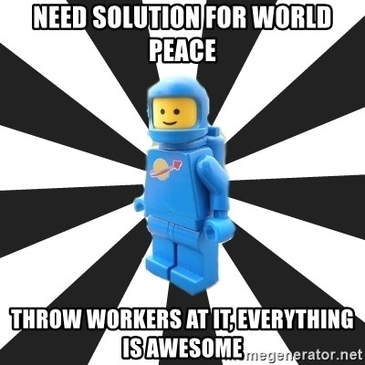 LEGO man - need solution for world peace throw workers at it, everything is awesome