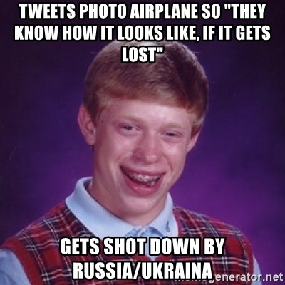 """Bad Luck Brian - TWeets photo Airplane So """"they know hOW it looks like, if it gets lost"""" Gets shot down by russia/ukraina"""