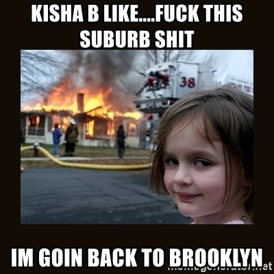 burning house girl - kisha b like....fuck this suburb shit  im goin back to brooklyn