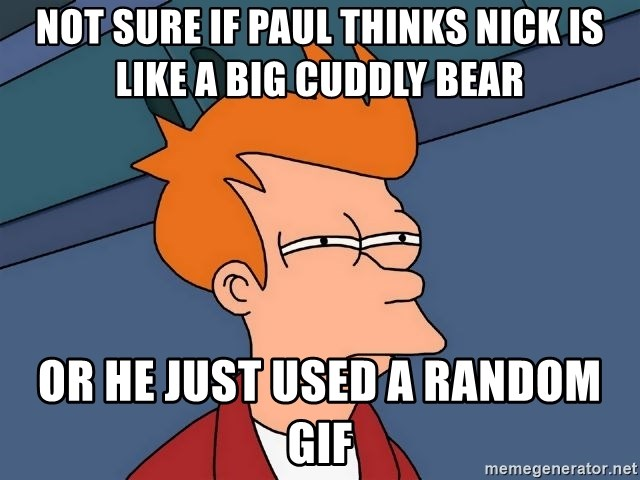 Futurama Fry - Not sure if paul thinks Nick is like a big cuddly Bear Or he just used a random gif