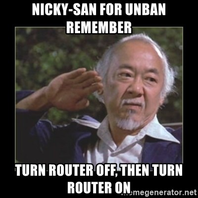 Mr. Miyagi - nicky-san for unban remember turn router off, then turn router on