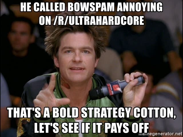 Bold Strategy Cotton - he called bowspam annoying on /r/ultrahardcore that's a bold strategy cotton, let's see if it pays off