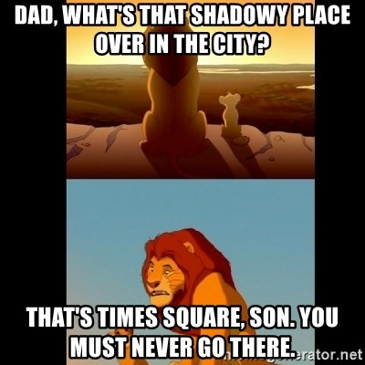 Lion King Shadowy Place - Dad, what's that shadowy place over in the city? That's Times Square, son. You must never go there.