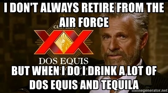 Dos Equis Man - I don't always retire from the Air Force But when I do I drink a lot of Dos Equis and tequila