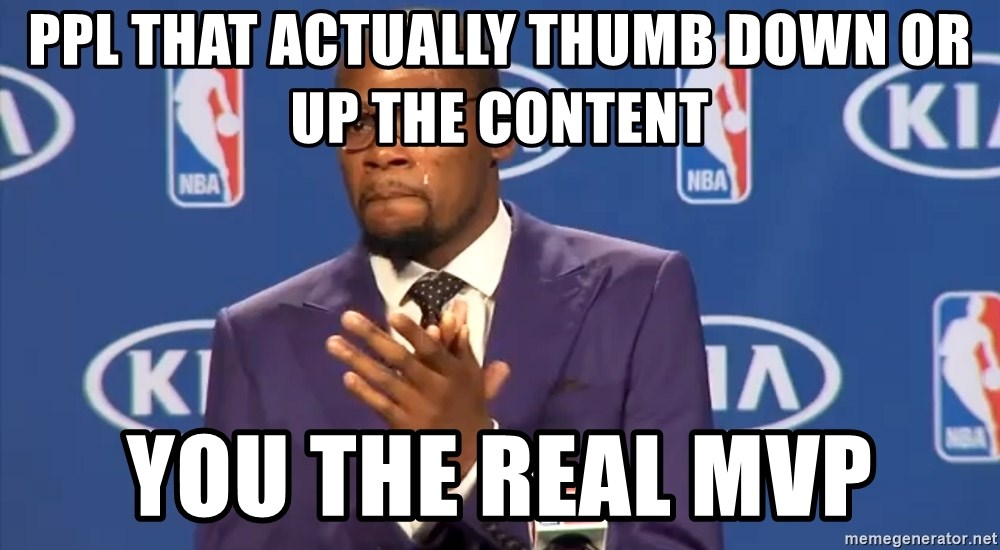 KD you the real mvp f - ppl that actually thumb down or up the content you the real MVP