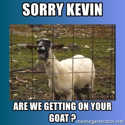 sorry kevin are we getting on your goat sorry kevin are we getting on your goat ? screaming goat meme