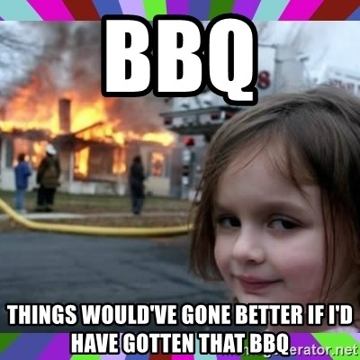 evil girl fire - bbq things would've gone better if i'd have gotten that bbq