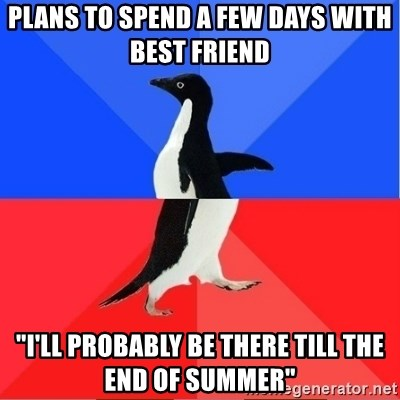 """Socially Awkward to Awesome Penguin - plans to spend a few days with best friend """"i'll probably be there till the end of summer"""""""