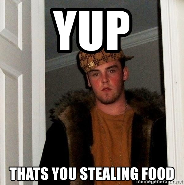 Scumbag Steve - yup thats you stealing food