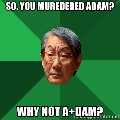 High Expectations Asian Father - So, you muredered Adam? Why not a+dam?