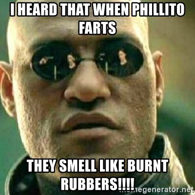 What If I Told You - i heard that when phillito farts  they smell like burnt rubbers!!!!