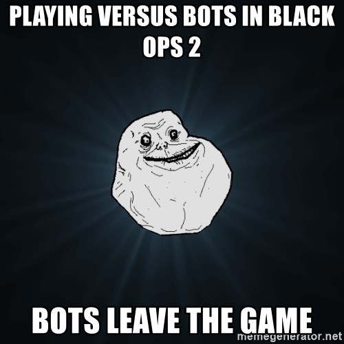 Forever Alone - playing versus bots in black ops 2 Bots leave the game