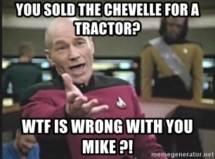 Captain Picard - You sold the chevelle for a tractor? wtf is wrong with you Mike ?!