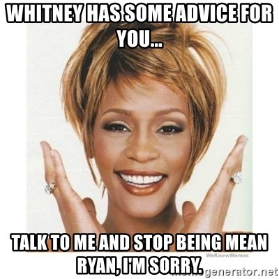 Whitney Houston - Whitney has some advice for you... Talk to me and stop being mean Ryan, I'm sorry.