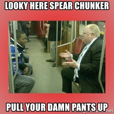 Rob Ford - looky here spear chunker pull your damn pants up
