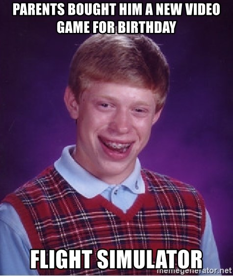 Bad Luck Brian - Parents bought him a new video game for birthday flight simulator