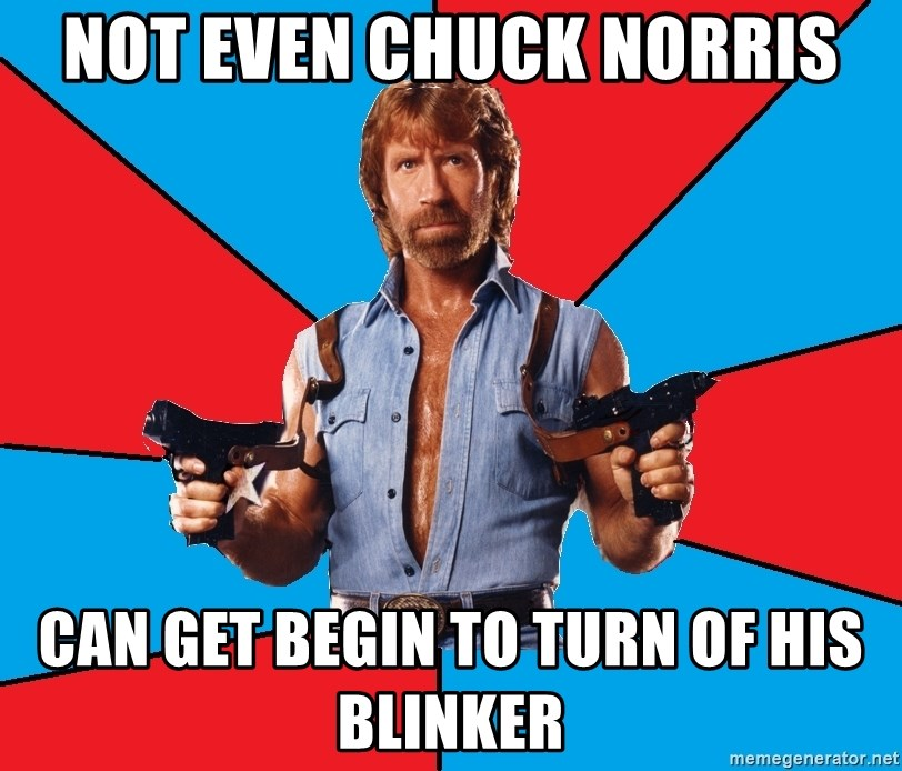 Chuck Norris  - Not even chuck norris can get begin to turn of his blinker