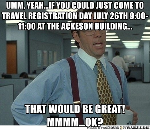 That would be great - umm, yeah...if you could just come to travel registration day july 26th 9:00-11:00 at the ackeson building... that would be great! mmmm...ok?