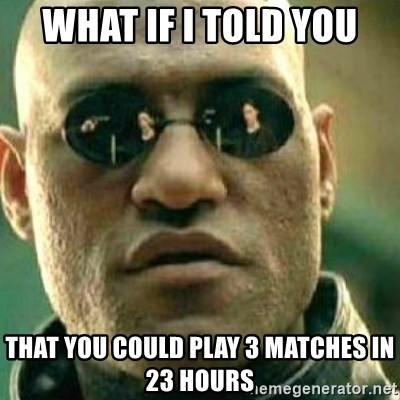 What If I Told You - WHAT IF I TOLD YOU THAT YOU COULD PLAY 3 MATCHES IN 23 HOURS
