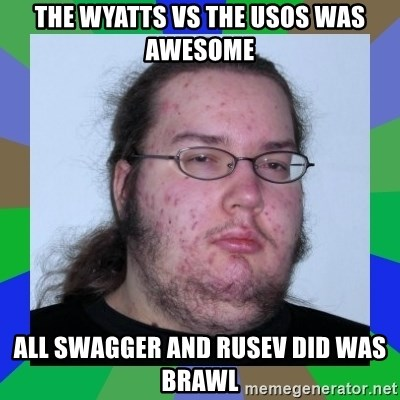 Neckbeard - The Wyatts vs The Usos was awesome All swagger and rusev did was brawl