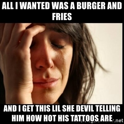 First World Problems - All I wanted was a burger and fries and I get this lil she devil telling him how hot his tattoos are