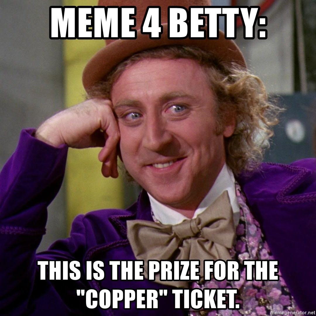 "Willy Wonka - meme 4 betty: this is the prize for the ""copper"" tickeT."
