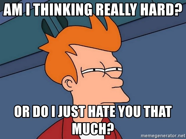 Futurama Fry - Am I thinking really hard? Or do i just hate you that much?