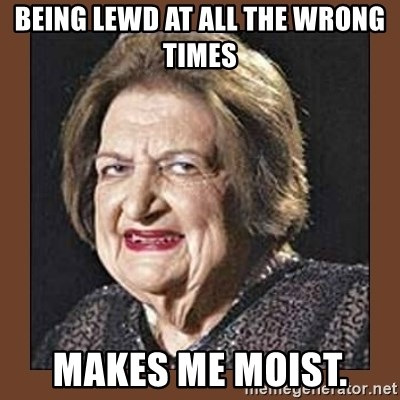 That Makes Me Moist - Being lewd at all the wrong times Makes me moist.