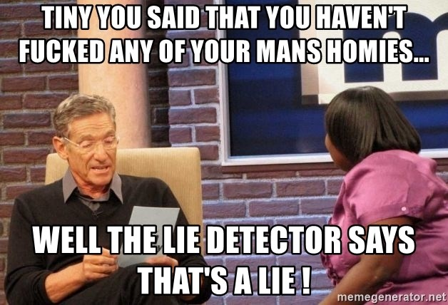 Maury Lie Detector - Tiny you said that you haven't fucked any of your mans homies... Well the lie detector says that's a lie !