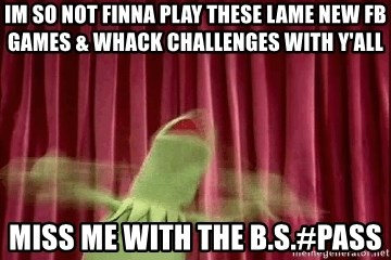 kermit - im so not finna play these lame new fb games & whack challenges with y'all miss me with the b.s.#pass