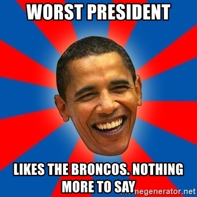 Obama - Worst President Likes the Broncos. Nothing more to say