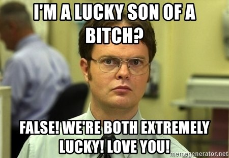 Dwight Schrute - I'm a lucky son of a bitch? False! We're both extremely lucky! Love you!