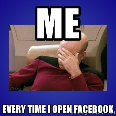 Picard facepalm  - Me Every time I open facebook