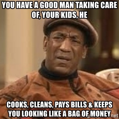 Confused Bill Cosby  - You Have A Good Man Taking Care Of, Your Kids, He Cooks, Cleans, Pays Bills & Keeps You Looking Like A Bag Of Money