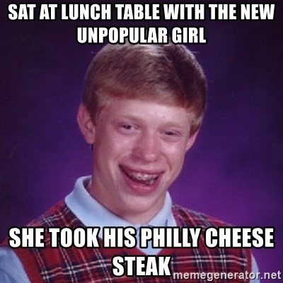 Bad Luck Brian - sat at lunch table with the new unpopular girl  she took his philly cheese steak