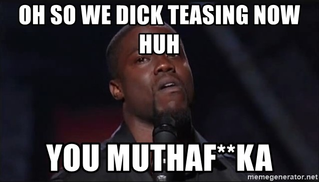 Kevin Hart Face - OH SO WE DICK TEASING NOW HUH YOU MUTHAF**KA