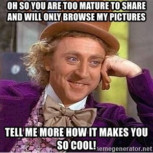 Oh so you're - oh so you are too mature to share and will only browse my pictures tell me more how it makes you so cool!