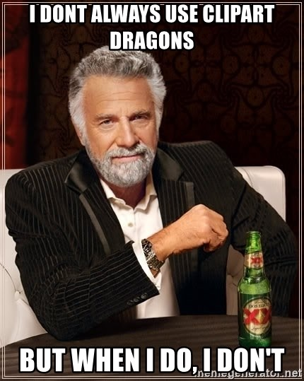 The Most Interesting Man In The World - I DONT ALWAYS USE CLIPART DRAGONS but when i do, i don't