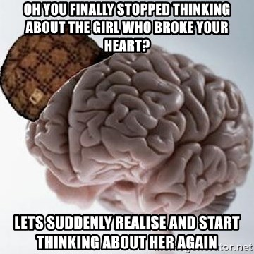 Scumbag Brain - Oh you finally stopped thinking about the girl who broke your heart? Lets suddenly realise and start thinking about her again