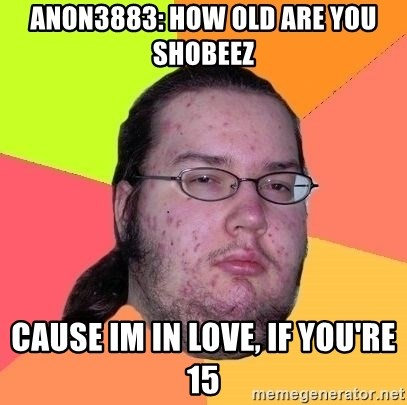 Gordo Nerd - Anon3883: How old are you Shobeez Cause im in love, if you're 15